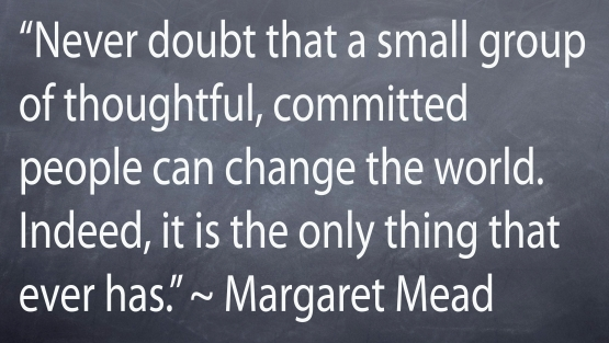 """""""Never doubt that a small group of thoughtful, committed people can change the world. Indeed it si the only thing that ever has."""" - Margaret Mead"""